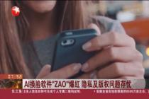 "AI换脸软件""ZAO""爆红 隐私及版权问题存忧"