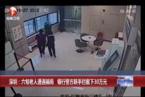 老人遇骗局 银行警方联手拦截下30万元